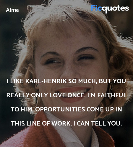 I like Karl-Henrik so much, but you really only love once. I'm faithful to him. Opportunities come up in this line of work, I can tell you. image