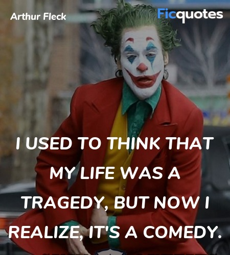 I used to think that my life was a tragedy, but now I realize, it's a comedy. image