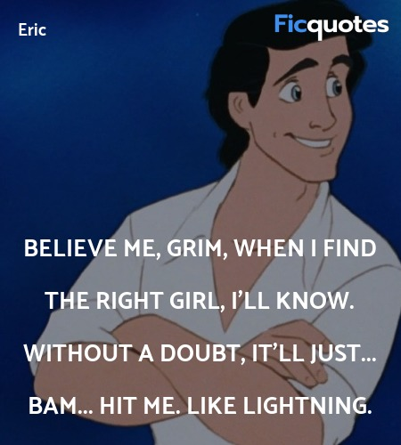 Believe me, Grim, when I find the right girl, I'll know. Without a doubt, it'll just... bam... hit me. Like lightning. image