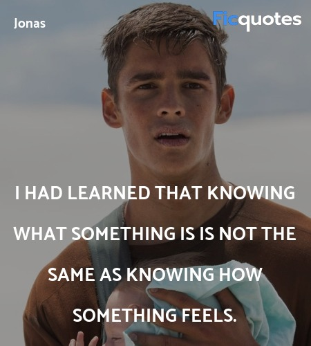 I had learned that knowing what something is is not the same as knowing how something feels. image