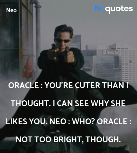 Oracle : You're cuter than I thought. I can see why she likes you.