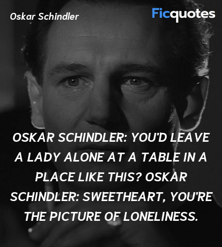 Oskar Schindler: You'd leave a lady alone at a table in a place like this?
