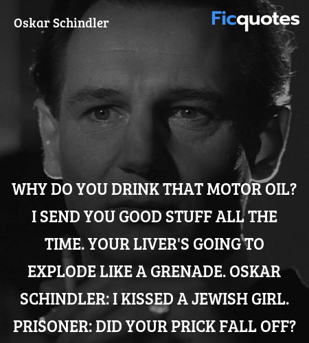 Why do you drink that motor oil? I send you good stuff all the time. Your liver's going to explode like a grenade.