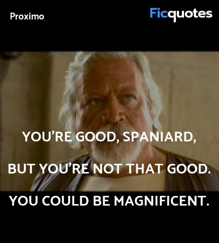 You're good, Spaniard, but you're not that good. You could be magnificent. image