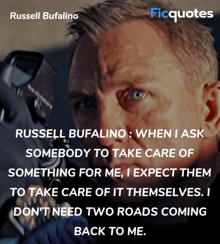 Russell Bufalino : When I ask somebody to take care of something for me, I expect them to take care of it themselves. I don't need two roads coming back to me. image