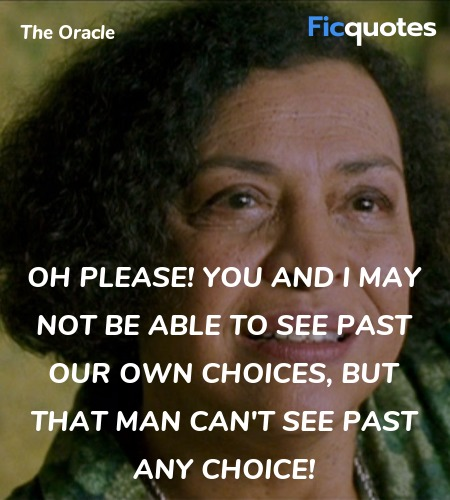 Oh please! You and I may not be able to see past our own choices, but that man can't see past any choice! image