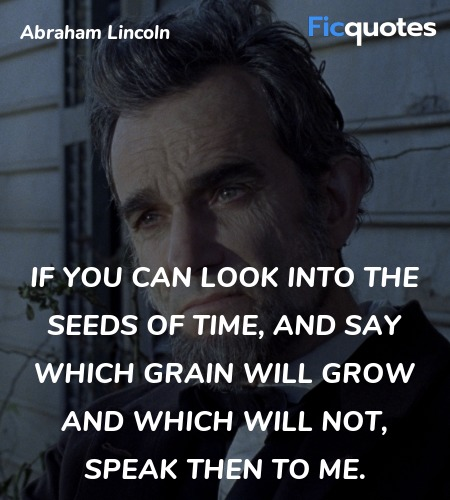 If you can look into the seeds of time, and say which grain will grow and which will not, speak then to me. image