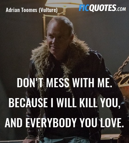 Don't mess with me. Because I will kill you, and ... quote image