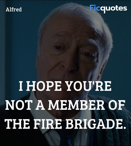 I hope you're not a member of the fire brigade... quote image