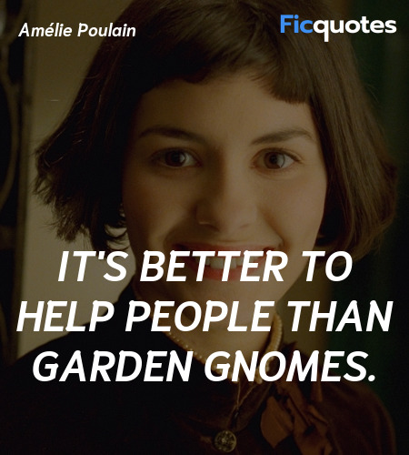 It's better to help people than garden gnomes... quote image