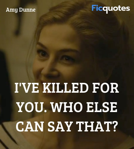 I've killed for you. Who else can say that... quote image