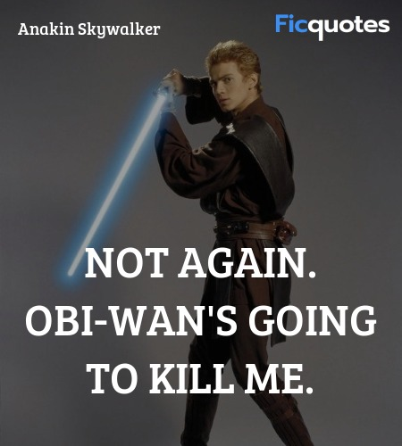 Not again. Obi-Wan's going to kill me quote image