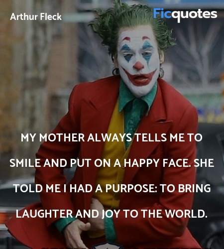My mother always tells me to smile and put on a happy face. She told me I had a purpose: to bring laughter and joy to the world. image