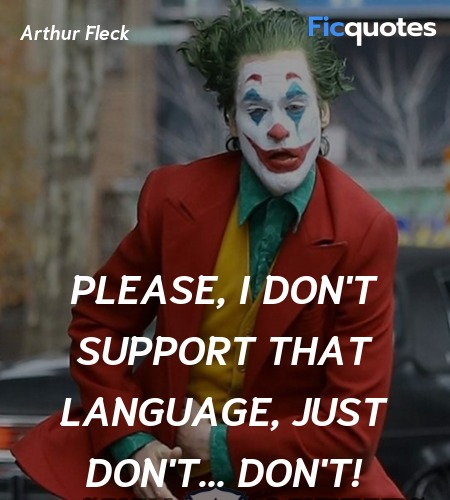 Please, I don't support that language, just don't... quote image