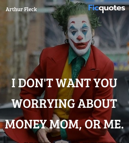 I don't want you worrying about money mom, or me... quote image