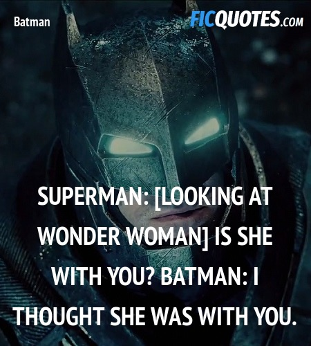 Superman: [looking at wonder woman] Is she with you?