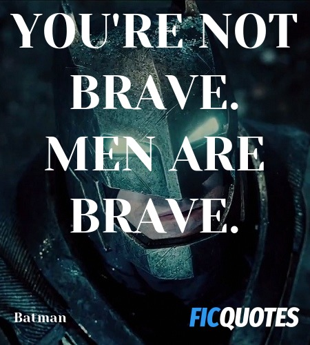You're not brave. Men are brave quote image