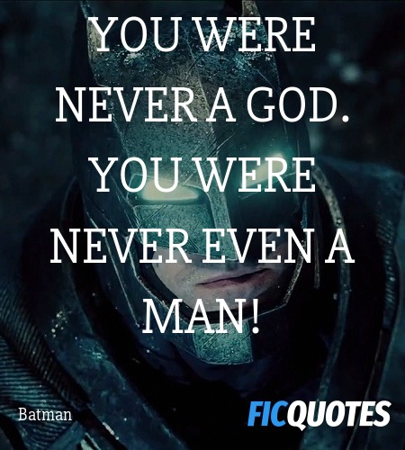 You were never a god. You were never even a man... quote image
