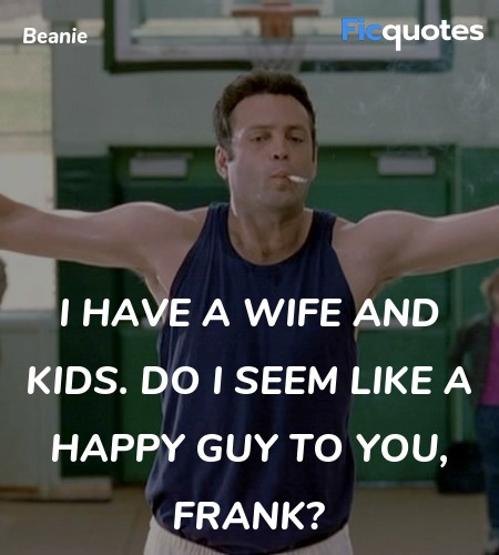 I have a wife and kids. Do I seem like a happy ... quote image