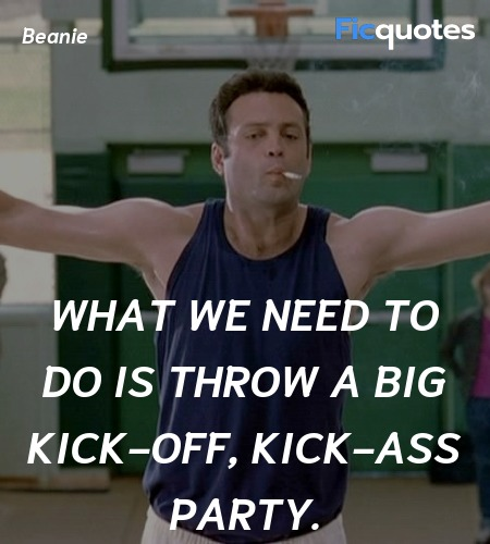 What we need to do is throw a big kick-off, kick-... quote image