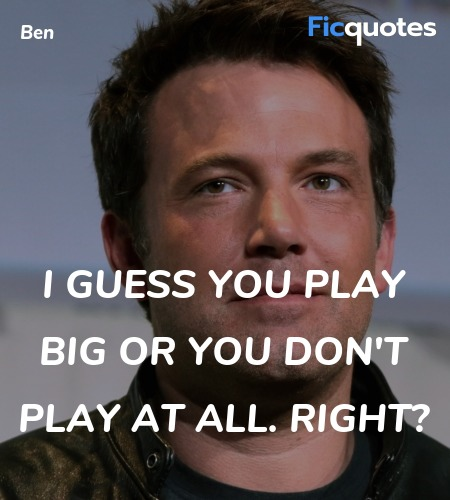 I guess you play big or you don't play at all. Right? image