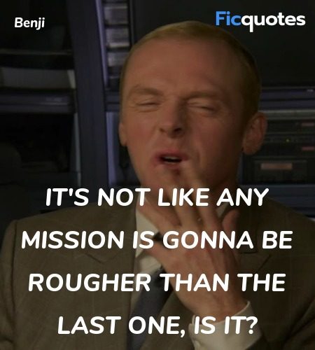 It's not like any mission is gonna be rougher than... quote image