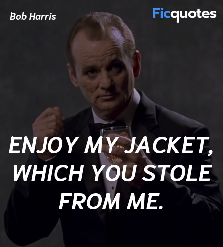 Enjoy my jacket, which you stole from me quote image