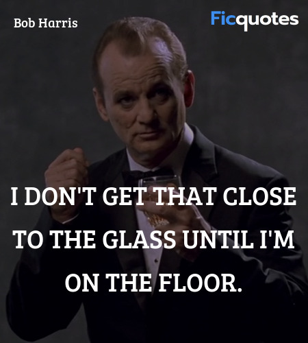 I don't get that close to the glass until I'm on ... quote image