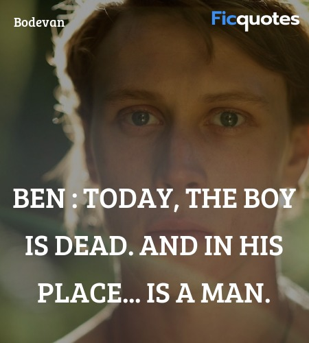 Ben :   Today, the boy is dead. And in his place... quote image