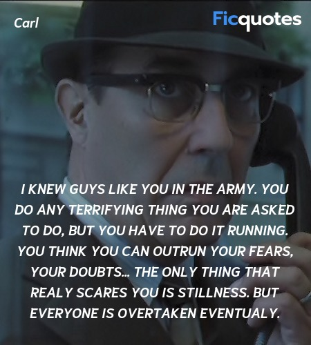I knew guys like you in the Army. You do any terrifying thing you are asked to do, but you have to do it running. You think you can outrun your fears, your doubts... The only thing that realy scares you is stillness. But everyone is overtaken eventualy. image