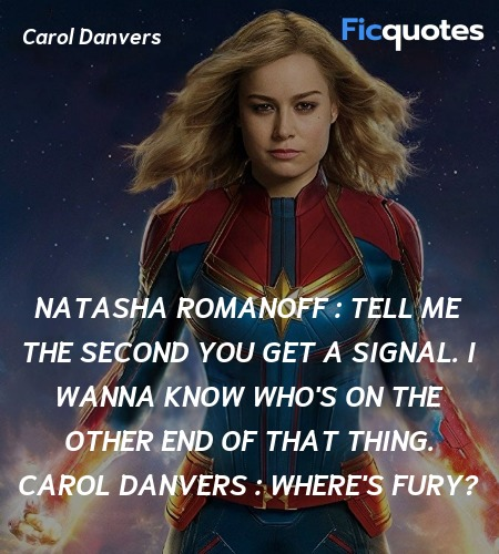 Natasha Romanoff : Tell me the second you get a signal. I wanna know who's on the other end of that thing.