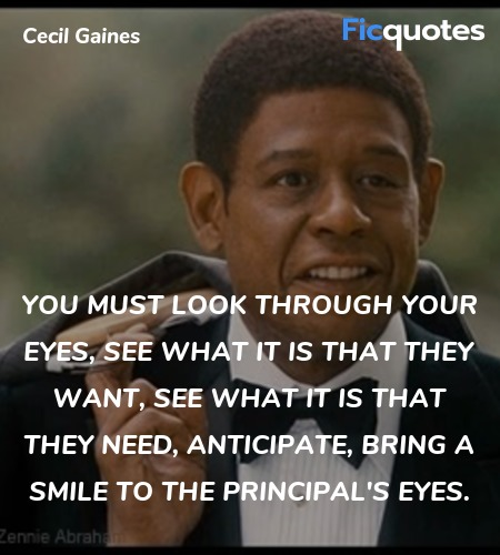 You must look through your eyes, see what it is that they want, see what it is that they need, anticipate, bring a smile to the principal's eyes. image
