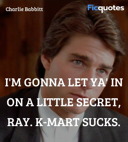 I'm gonna let ya' in on a little secret, Ray. K-... quote image