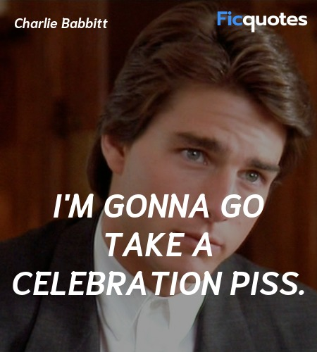 I'm gonna go take a celebration piss quote image