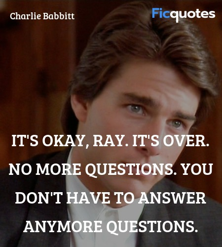 It's okay, Ray. It's over. No more questions. You ... quote image
