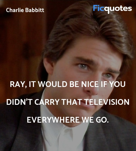 Ray, it would be nice if you didn't carry that ... quote image