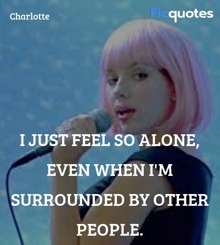 I just feel so alone, even when I'm surrounded by ... quote image