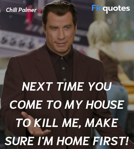 Next time you come to my house to kill me, make sure I'm home first! image