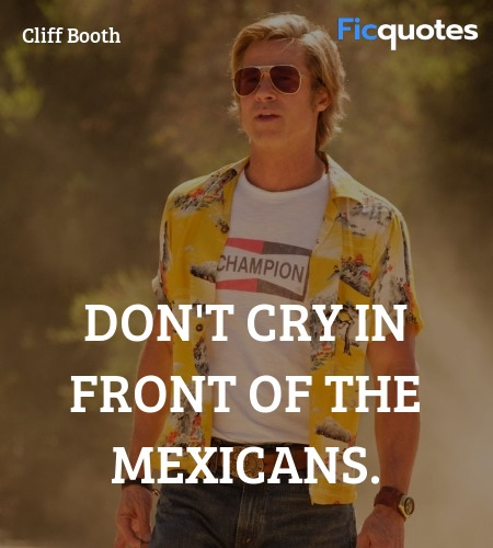 Don't cry in front of the Mexicans quote image
