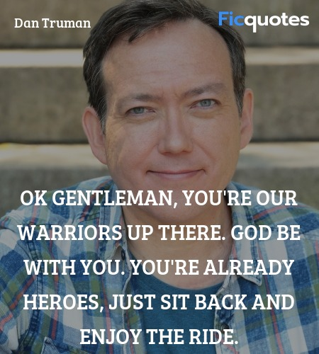 OK gentleman, you're our warriors up there. God be with you. You're already heroes, just sit back and enjoy the ride. image
