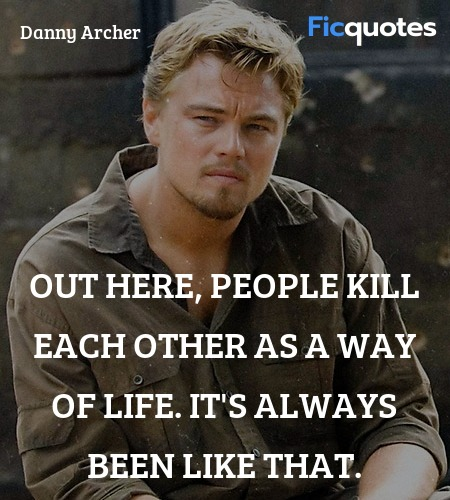 Out here, people kill each other as a way of life... quote image