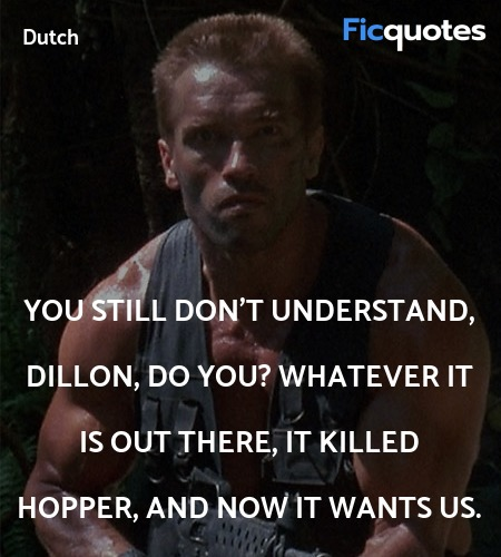You still don't understand, Dillon, do you? Whatever it is out there, it killed Hopper, and now it wants us. image