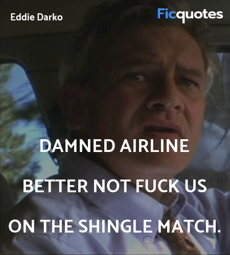Damned airline better not fuck us on the shingle ... quote image