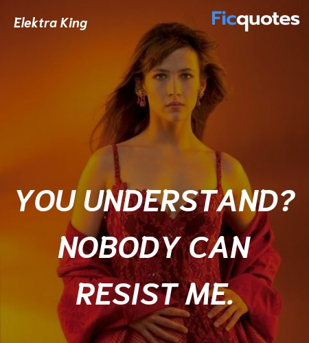 You understand? Nobody can resist me quote image