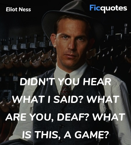 Didn't you hear what I said? What are you, deaf? ... quote image