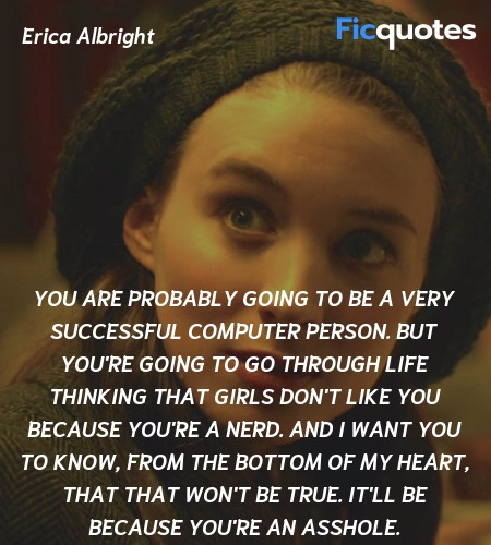 You are probably going to be a very successful computer person. But you're going to go through life thinking that girls don't like you because you're a nerd. And I want you to know, from the bottom of my heart, that that won't be true. It'll be because you're an asshole. image