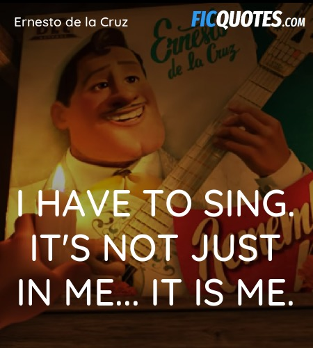 I have to sing. It's not just IN me... It IS Me... quote image
