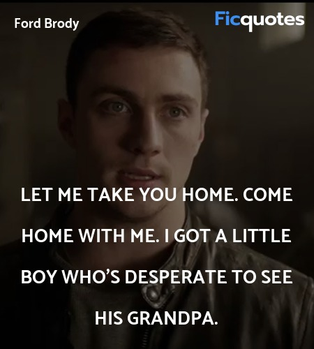 Let me take you home. Come home with me. I got a little boy who's desperate to see his grandpa. image