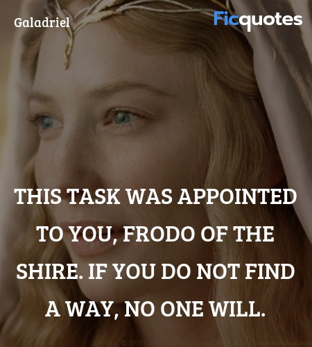 This task was appointed to you, Frodo of the Shire. If you do not find a way, no one will. image