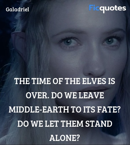 The time of the Elves is over. Do we leave Middle-earth to its fate? Do we let them stand alone? image